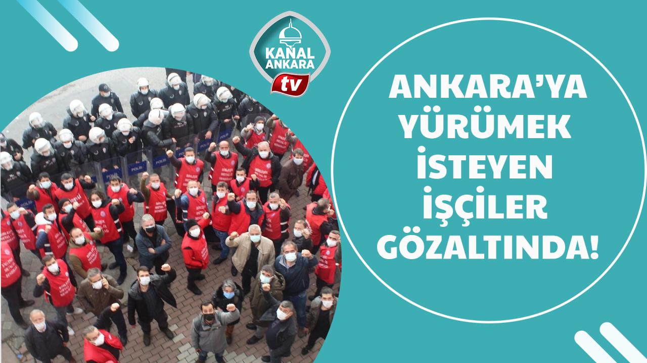 Ankaraya yürümek isteyen işçilere gözaltı!
