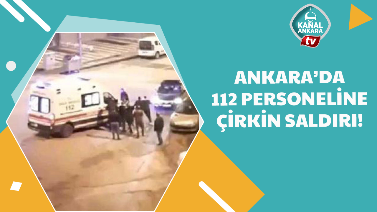 Ankarada 112 personeline çirkin saldırı!